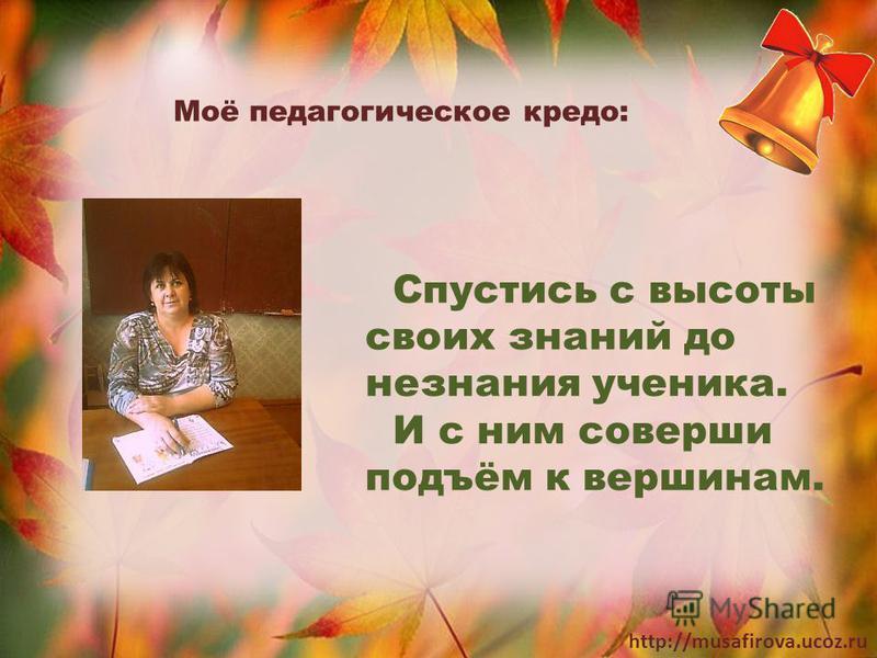 http://musafirova.ucoz.ru Спустись с высоты своих знаний до незнания ученика. И с ним соверши подъём к вершинам. Моё педагогическое кредо: