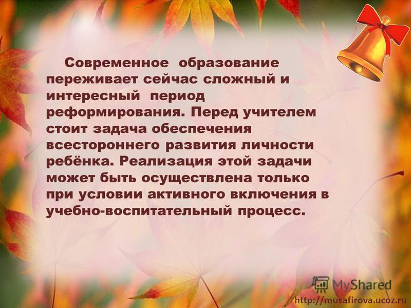 http://musafirova.ucoz.ru Современное образование переживает сейчас сложный и интересный период реформирования. Перед учителем стоит задача обеспечения всестороннего развития личности ребёнка. Реализация этой задачи может быть осуществлена только при