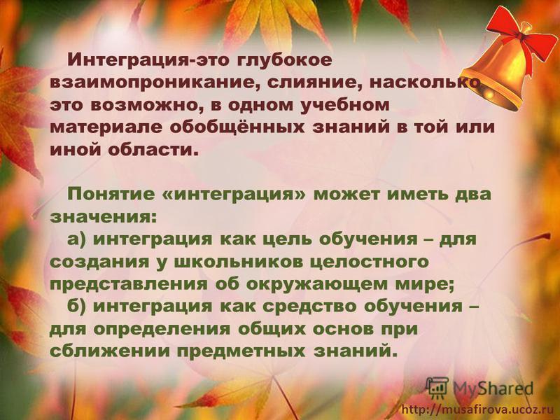 http://musafirova.ucoz.ru Интеграция-это глубокое взаимопроникание, слияние, насколько это возможно, в одном учебном материале обобщённых знаний в той или иной области. Понятие «интеграция» может иметь два значения: а) интеграция как цель обучения –