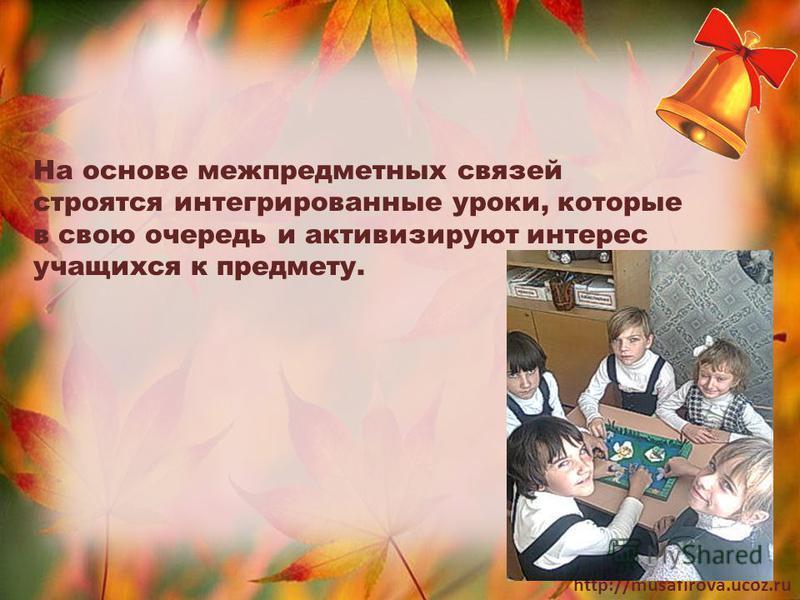 http://musafirova.ucoz.ru На основе межпредметных связей строятся интегрированные уроки, которые в свою очередь и активизируют интерес учащихся к предмету.