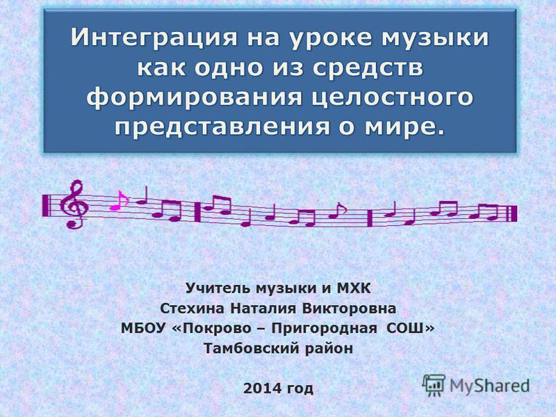 Учитель музыки и МХК Стехина Наталия Викторовна МБОУ «Покрово – Пригородная СОШ» Тамбовский район 2014 год