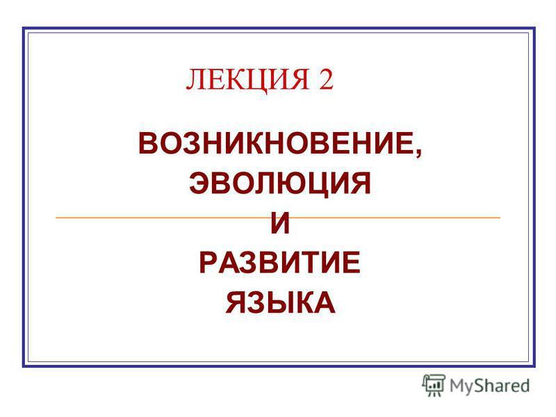 ЛЕКЦИЯ 2 ВОЗНИКНОВЕНИЕ, ЭВОЛЮЦИЯ И РАЗВИТИЕ ЯЗЫКА