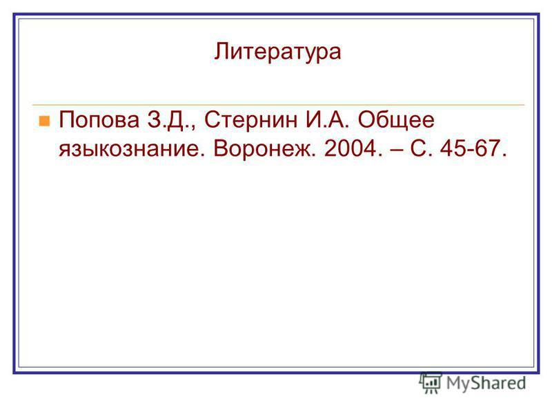 Литература Попова З.Д., Стернин И.А. Общее языкознание. Воронеж. 2004. – С. 45-67.