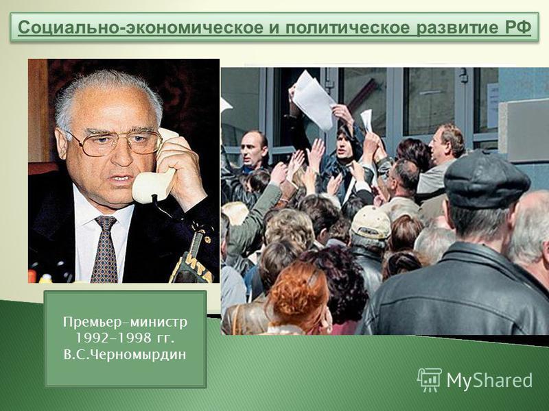 Социально-экономическое и политическое развитие РФ Премьер-министр 1992-1998 гг. В.С.Черномырдин Правительству удалось снизить темпы инфляции, обеспечить рост зарплаты, укрепить рубль, пополнить золотой запас. Но в регионах уровень производства падал