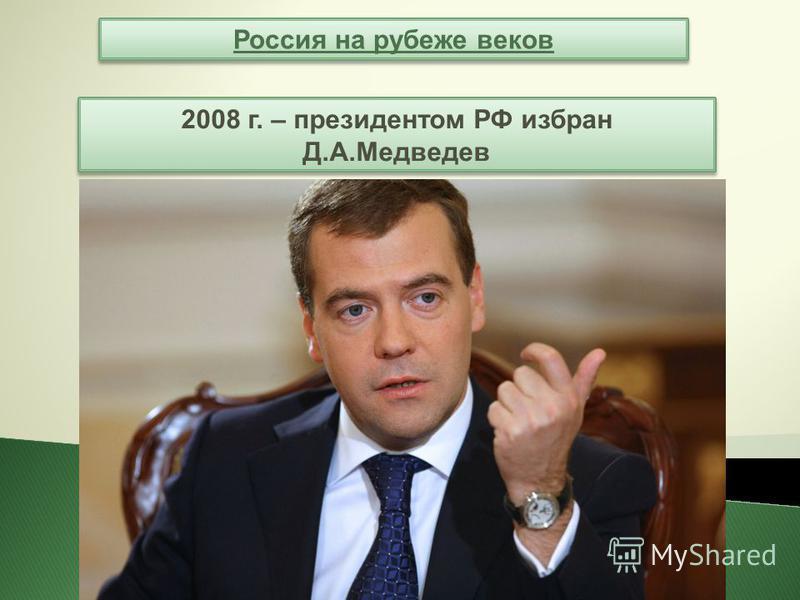 Россия на рубеже веков 2008 г. – президентом РФ избран Д.А.Медведев