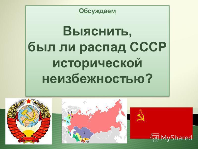 Обсуждаем Выяснить, был ли распад СССР исторической неизбежностью? Обсуждаем Выяснить, был ли распад СССР исторической неизбежностью?