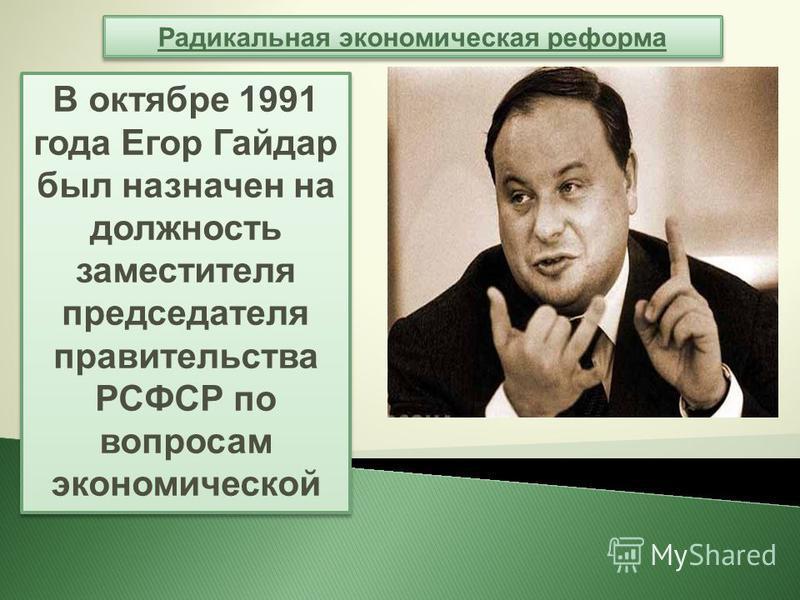 Радикальная экономическая реформа В октябре 1991 года Егор Гайдар был назначен на должность заместителя председателя правительства РСФСР по вопросам экономической В октябре 1991 года Егор Гайдар был назначен на должность заместителя председателя прав