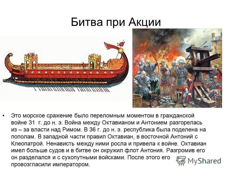Битва при Акции Это морское сражение было переломным моментом в гражданской войне 31 г. до н. э. Война между Октавианом и Антонием разгорелась из – за власти над Римом. В 36 г. до н. э. республика была поделена на пополам. В западной части правил Окт