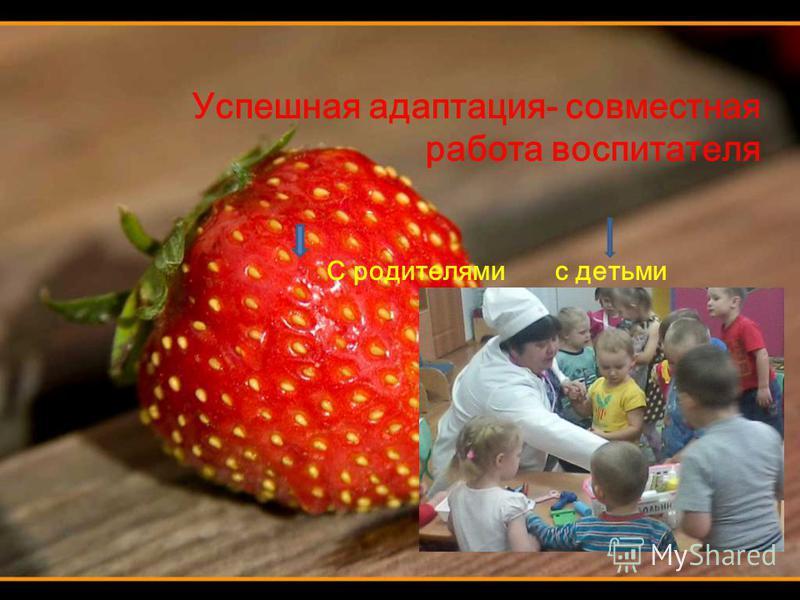 Успешная адаптация- совместная работа воспитателя С родителями с детьми