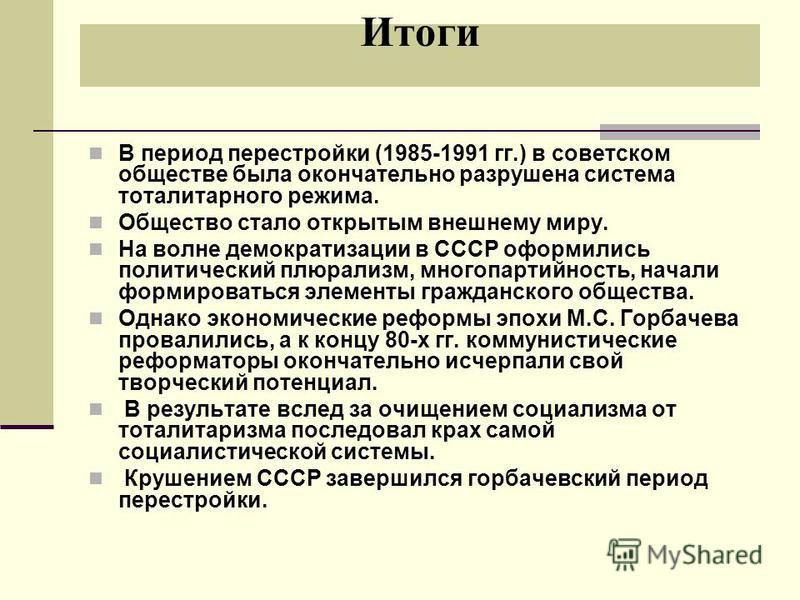 Итоги В период перестройки (1985-1991 гг.) в советском обществе была окончательно разрушена система тоталитарного режима. Общество стало открытым внешнему миру. На волне демократизации в СССР оформились политический плюрализм, многопартийность, начал