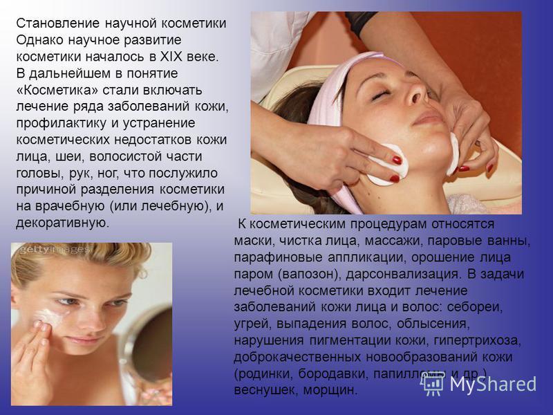 Становление научной косметики Однако научное развитие косметики началось в XIX веке. В дальнейшем в понятие «Косметика» стали включать лечение ряда заболеваний кожи, профилактику и устранение косметических недостатков кожи лица, шеи, волосистой части