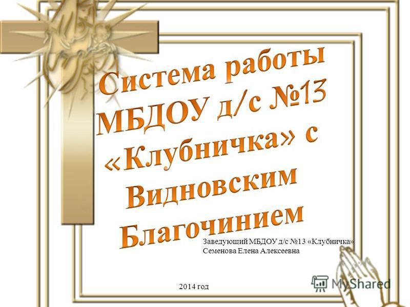Заведующий МБДОУ д/с 13 «Клубничка» Семенова Елена Алексеевна 2014 год