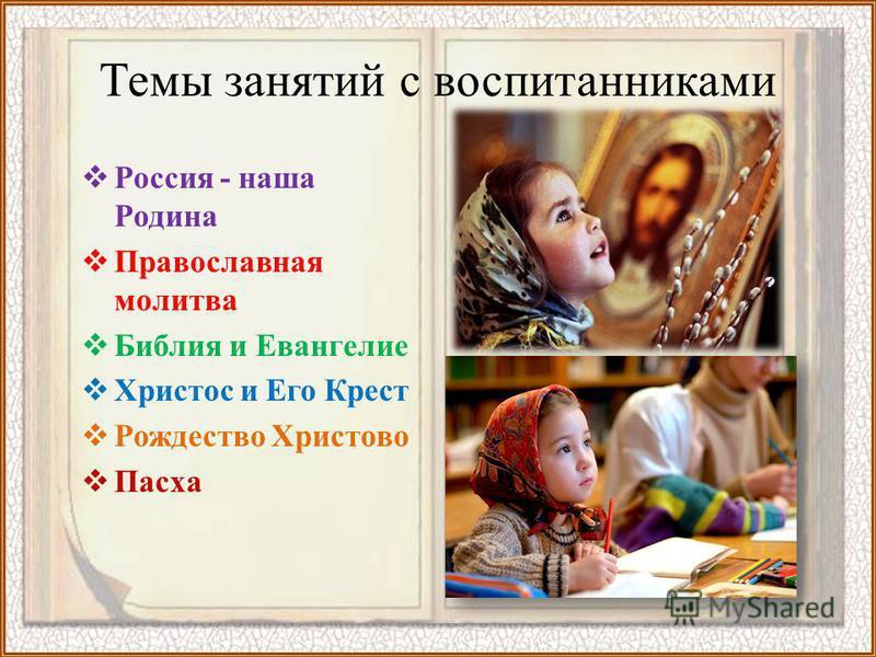 Темы занятий с воспитанниками Россия - наша Родина Православная молитва Библия и Евангелие Христос и Его Крест Рождество Христово Пасха