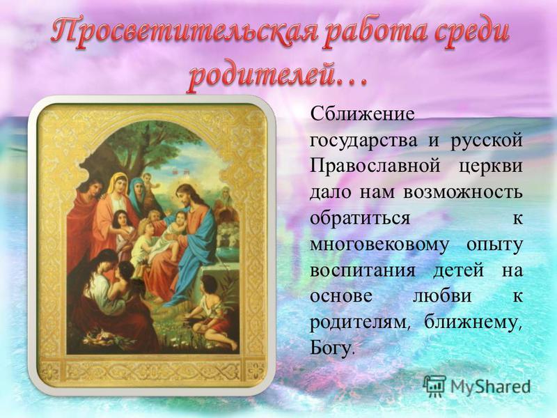 Сближение государства и русской Православной церкви дало нам возможность обратиться к многовековому опыту воспитания детей на основе любви к родителям, ближнему, Богу.