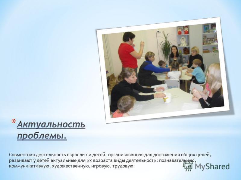 Совместная деятельность взрослых и детей, организованная для достижения общих целей, развивают у детей актуальные для их возраста виды деятельности: познавательную, коммуникативную, художественную, игровую, трудовую.