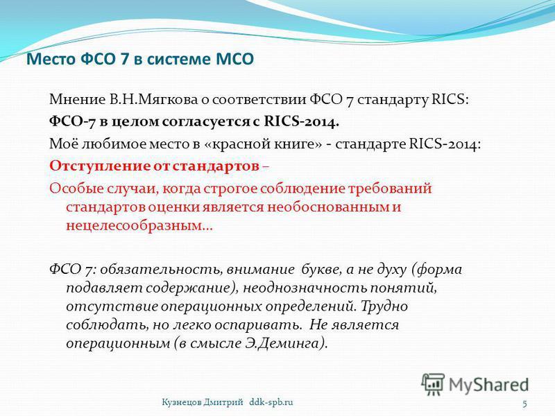 Место ФСО 7 в системе МСО Мнение В.Н.Мягкова о соответствии ФСО 7 стандарту RICS: ФСО-7 в целом согласуется с RICS-2014. Моё любимое место в «красной книге» - стандарте RICS-2014: Отступление от стандартов – Особые случаи, когда строгое соблюдение тр