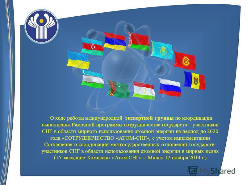 О ходе работы международной экспертной группы по координации выполнения Рамочной программы сотрудничества государств – участников СНГ в области мирного использования атомной энергии на период до 2020 года «СОТРУДНИЧЕСТВО «АТОМ-СНГ», с учетом имплемен