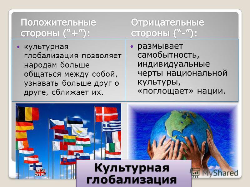 культурная глобализация позволяет народам больше общаться между собой, узнавать больше друг о друге, сближает их. размывает самобытность, индивидуальные черты национальной культуры, «поглощает» нации. Культурная глобализация Культурная глобализация