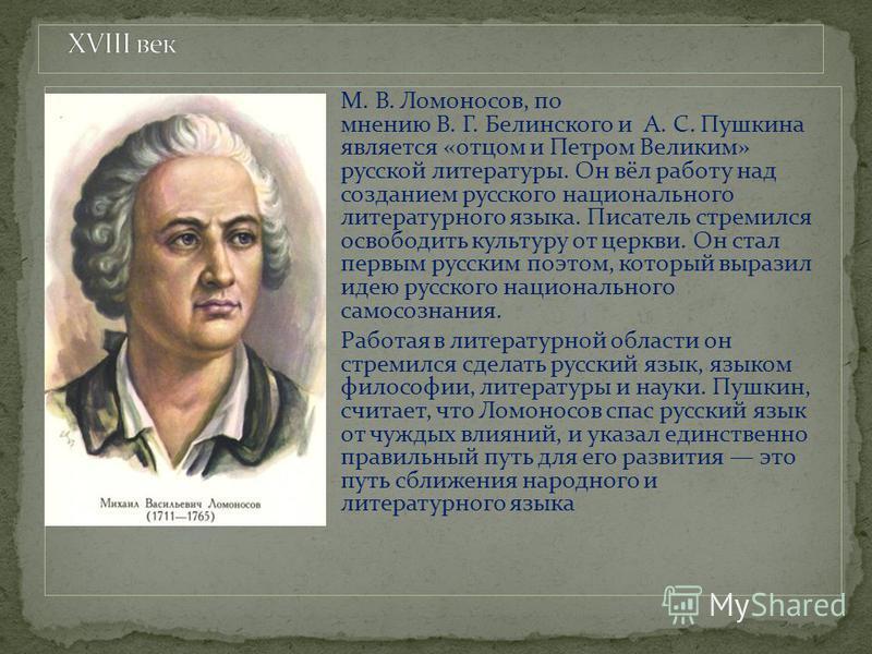 М. В. Ломоносов, по мнению В. Г. Белинского и А. С. Пушкина является «отцом и Петром Великим» русской литературы. Он вёл работу над созданием русского национального литературного языка. Писатель стремился освободить культуру от церкви. Он стал первым