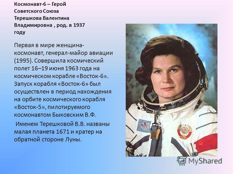 Космонавт-6 – Герой Советского Союза Терешкова Валентина Владимировна, род. в 1937 году Первая в мире женщина- космонавт, генерал-майор авиации (1995). Совершила космический полет 16–19 июня 1963 года на космическом корабле «Восток-6». Запуск корабля
