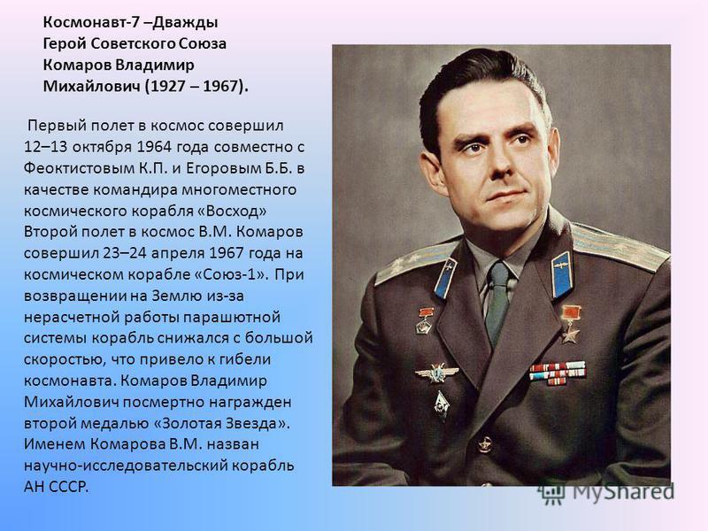 Космонавт-7 –Дважды Герой Советского Союза Комаров Владимир Михайлович (1927 – 1967). Первый полет в космос совершил 12–13 октября 1964 года совместно с Феоктистовым К.П. и Егоровым Б.Б. в качестве командира многоместного космического корабля «Восход