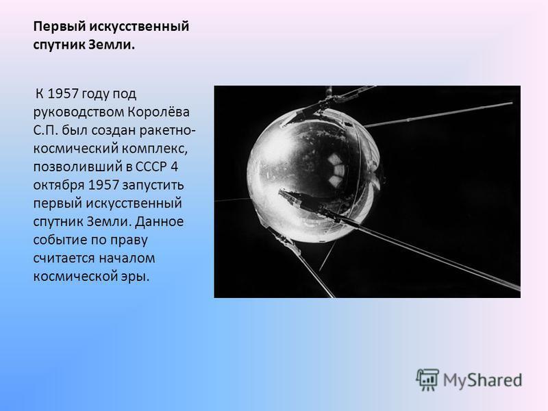 Первый искусственный спутник Земли. К 1957 году под руководством Королёва С.П. был создан ракетно- космический комплекс, позволивший в СССР 4 октября 1957 запустить первый искусственный спутник Земли. Данное событие по праву считается началом космиче