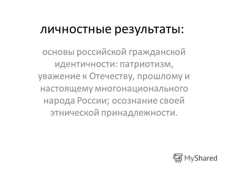 личностные результаты: основы российской гражданской идентичности: патриотизм, уважение к Отечеству, прошлому и настоящему многонационального народа России; осознание своей этнической принадлежности.