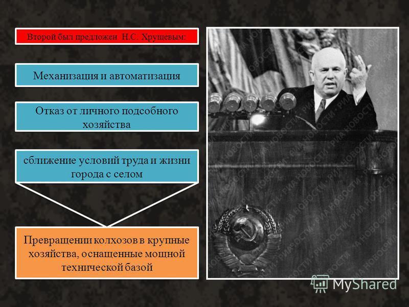 Второй был предложен Н.С. Хрущевым: Механизация и автоматизация Отказ от личного подсобного хозяйства сближение условий труда и жизни города с селом Превращении колхозов в крупные хозяйства, оснащенные мощной технической базой