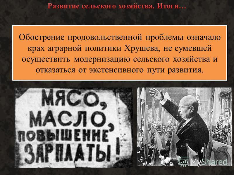 Уже с начала 1960-х годов во всех регионах страны стал ощущаться дефицит продовольствия. В 1963 г. СССР был вынужден впервые закупить хлеб за границей, а впоследствии делал это постоянно. По итогам семилетки (1959 - 1965 гг.) рост объемов продукции с