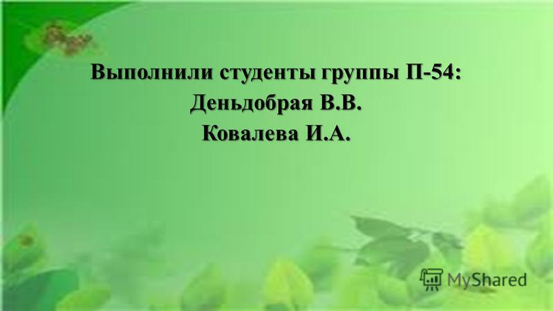 Выполнили студенты группы П-54: Деньдобрая В.В. Ковалева И.А.