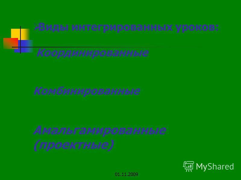 Виды интегрированных уроков: Координированные Комбинированные Амальгамированные (проектные) 01.11.2009