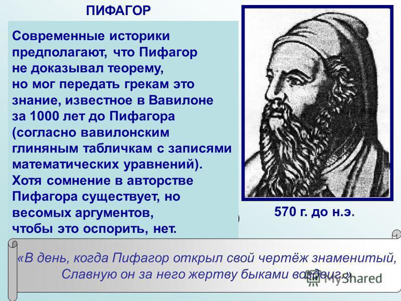 В современном мире Пифагор считается великим математиком и космологом древности. Античные авторы нашей эры отдают Пифагору авторство известной теоремы: квадрат гипотенузы прямоугольного треугольника равняется сумме квадратов катетов. Такое мнение осн
