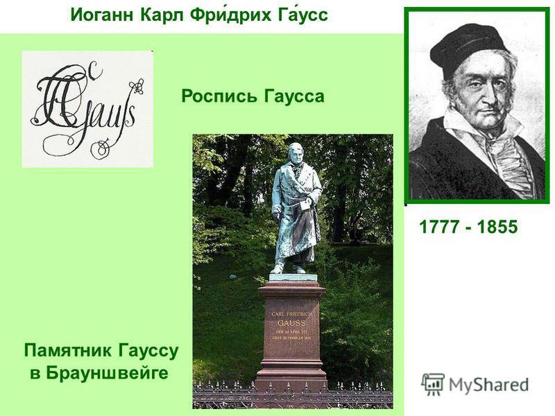 Иоганн Карл Фри́дрих Га́ус 1777 - 1855 Немецкий математик, астроном и физик. Ещё студентом написал «Арифметические исследования», определившие развитие Теории чисел до нашего времени. В 19 лет определил, какие правильные многоугольники можно построит