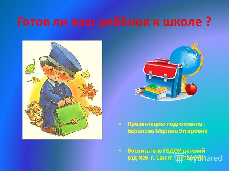 Готов ли ваш ребёнок к школе ? Презентацию подготовила : Баранова Марина Этгаровна Воспитатель ГБДОУ детский сад 6 г. Санкт - Петербург