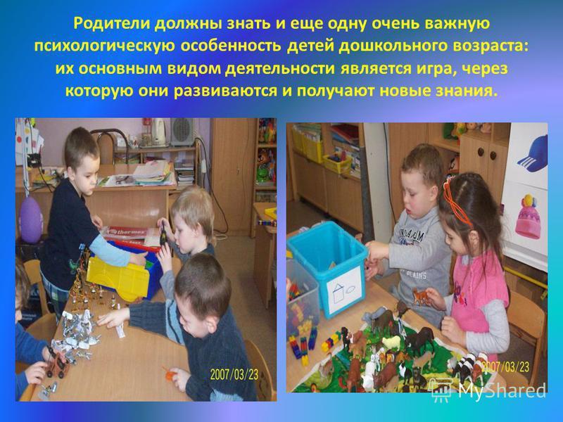 Родители должны знать и еще одну очень важную психологическую особенность детей дошкольного возраста: их основным видом деятельности является игра, через которую они развиваются и получают новые знания.