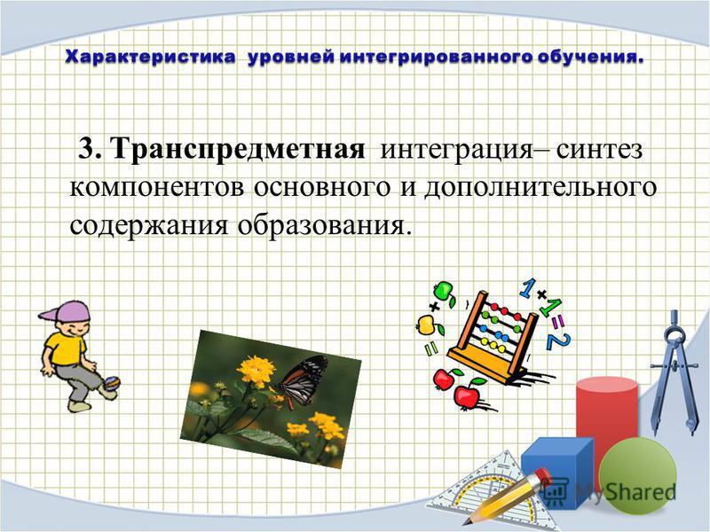 3. Транспредметная интеграция– синтез компонентов основного и дополнительного содержания образования.