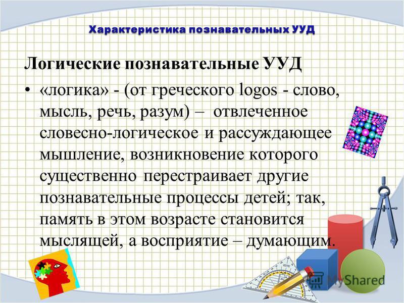 Логические познавательные УУД «логика» - (от греческого logos - слово, мысль, речь, разум) – отвлеченное словесно-логическое и рассуждающее мышление, возникновение которого существенно перестраивает другие познавательные процессы детей; так, память в