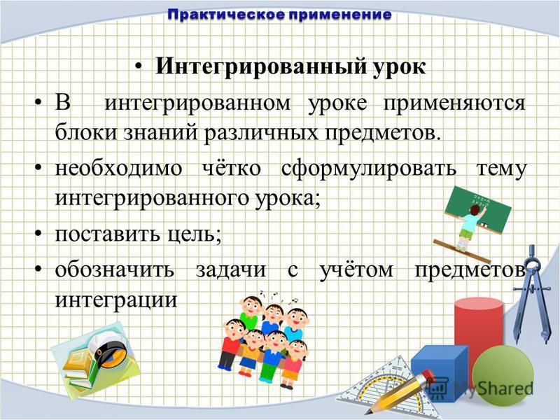 Интегрированный урок В интегрированном уроке применяются блоки знаний различных предметов. необходимо чётко сформулировать тему интегрированного урока; поставить цель; обозначить задачи с учётом предметов интеграции