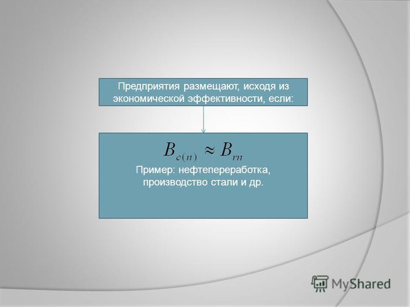 Предприятия размещают, исходя из экономической эффективности, если: Пример: нефтепереработка, производство стали и др.
