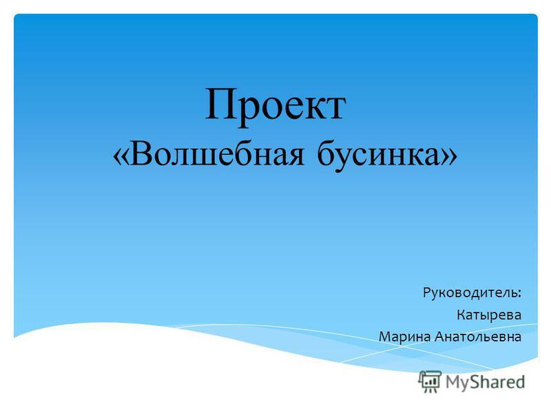 Проект «Волшебная бусинка» Руководитель: Катырева Марина Анатольевна