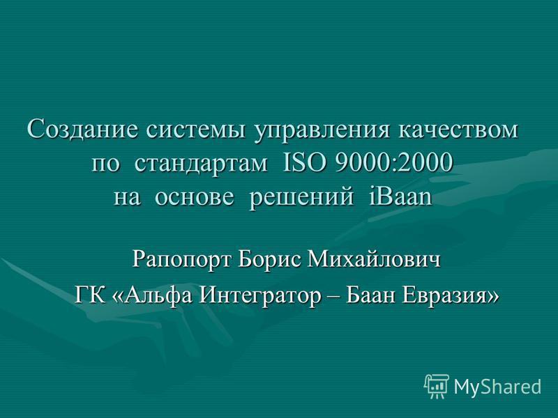 Создание системы управления качеством по стандартам ISO 9000:2000 на основе решений iBaan Рапопорт Борис Михайлович ГК «Альфа Интегратор – Баан Евразия»