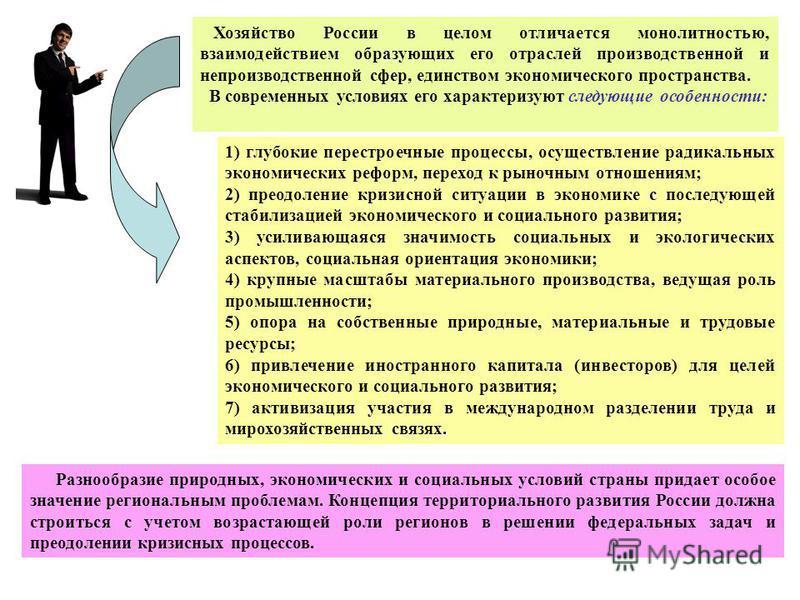 Хозяйство России в целом отличается монолитностью, взаимодействием образующих его отраслей производственной и непроизводственной сфер, единством экономического пространства. В современных условиях его характеризуют следующие особенности: 1) глубокие