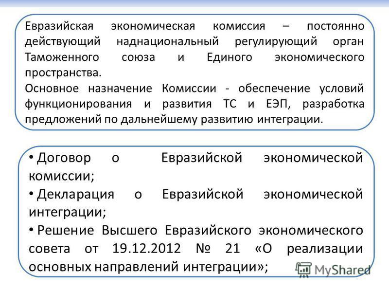 Евразийская экономическая комиссия – постоянно действующий наднациональный регулирующий орган Таможенного союза и Единого экономического пространства. Основное назначение Комиссии - обеспечение условий функционирования и развития ТС и ЕЭП, разработка