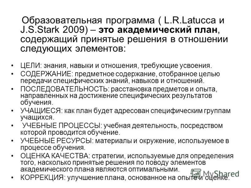 Образовательная программа ( L.R.Latucca и J.S.Stark 2009) – это академический план, содержащий принятые решения в отношении следующих элементов: ЦЕЛИ: знания, навыки и отношения, требующие усвоения. СОДЕРЖАНИЕ: предметное содержание, отобранное целью