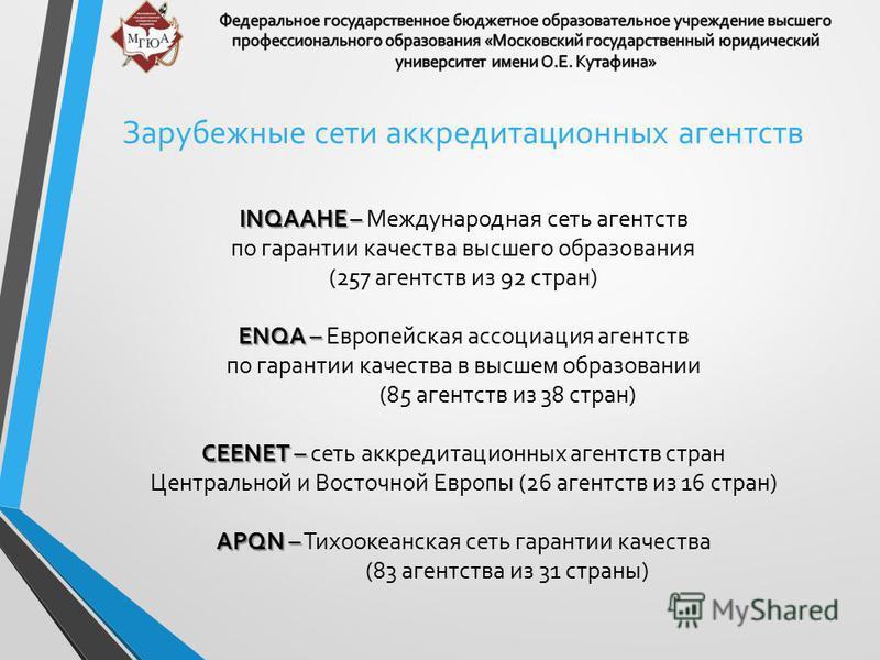 Зарубежные сети аккредитационных агентств INQAAHE – INQAAHE – Международная сеть агентств по гарантии качества высшего образования (257 агентств из 92 стран) ENQA – ENQA – Европейская ассоциация агентств по гарантии качества в высшем образовании (85