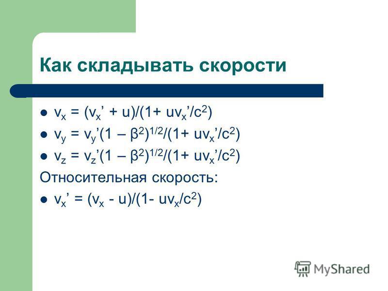 Как складывать скорости v x = (v x + u)/(1+ uv x /c 2 ) v y = v y(1 – β 2 ) 1/2 /(1+ uv x /c 2 ) v z = v z(1 – β 2 ) 1/2 /(1+ uv x /c 2 ) Относительная скорость: v x = (v x - u)/(1- uv x /c 2 )