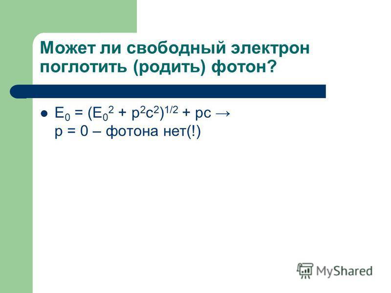 Может ли свободный электрон поглотить (родить) фотон? E 0 = (E 0 2 + p 2 c 2 ) 1/2 + pc p = 0 – фотона нет(!)