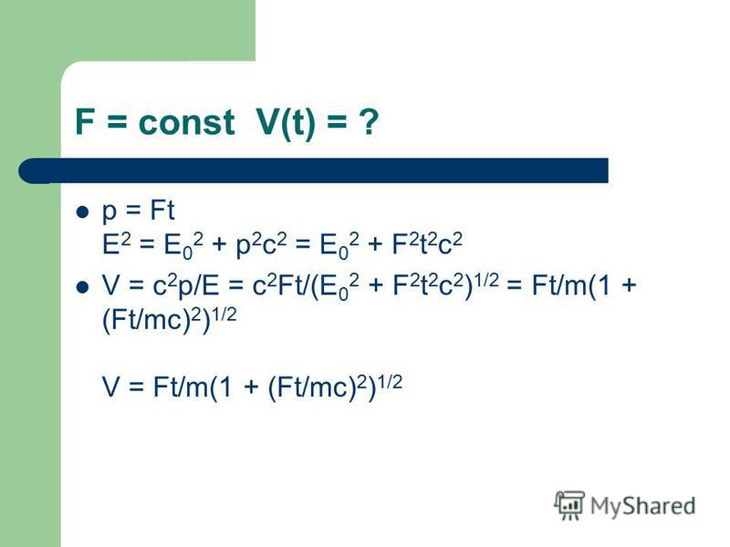 F = const V(t) = ? p = Ft E 2 = E 0 2 + p 2 c 2 = E 0 2 + F 2 t 2 c 2 V = c 2 p/E = c 2 Ft/(E 0 2 + F 2 t 2 c 2 ) 1/2 = Ft/m(1 + (Ft/mc) 2 ) 1/2 V = Ft/m(1 + (Ft/mc) 2 ) 1/2