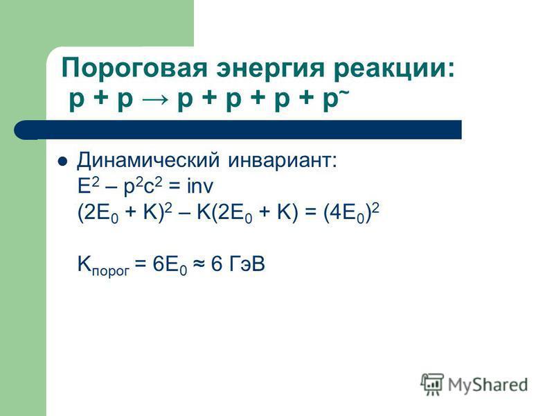 Пороговая энергия реакции: p + p p + p + p + p ~ Динамический инвариант: E 2 – p 2 c 2 = inv (2E 0 + K) 2 – K(2E 0 + K) = (4E 0 ) 2 K порог = 6E 0 6 ГэВ