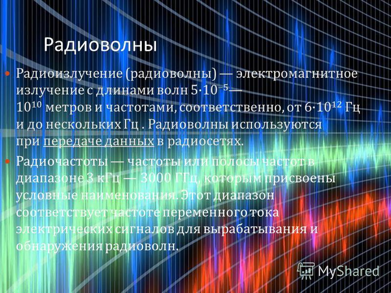 Радиоизлучение ( радиоволны ) электромагнитное излучение с длинами волн 5·10 5 10 10 метров и частотами, соответственно, от 6·10 12 Гц и до нескольких Гц. Радиоволны используются при передаче данных в радиосетях. Радиочастоты частоты или полосы часто